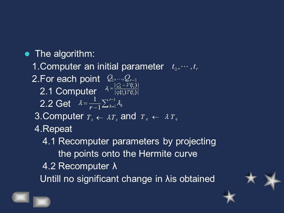 The algorithm: 1.Computer an initial parameter 2.For each point 2.1 Computer 2.2 Get 3.Computer and 4.Repeat 4.1 Recomputer parameters by projecting the points onto the Hermite curve 4.2 Recomputer λ Untill no significant change in λis obtained