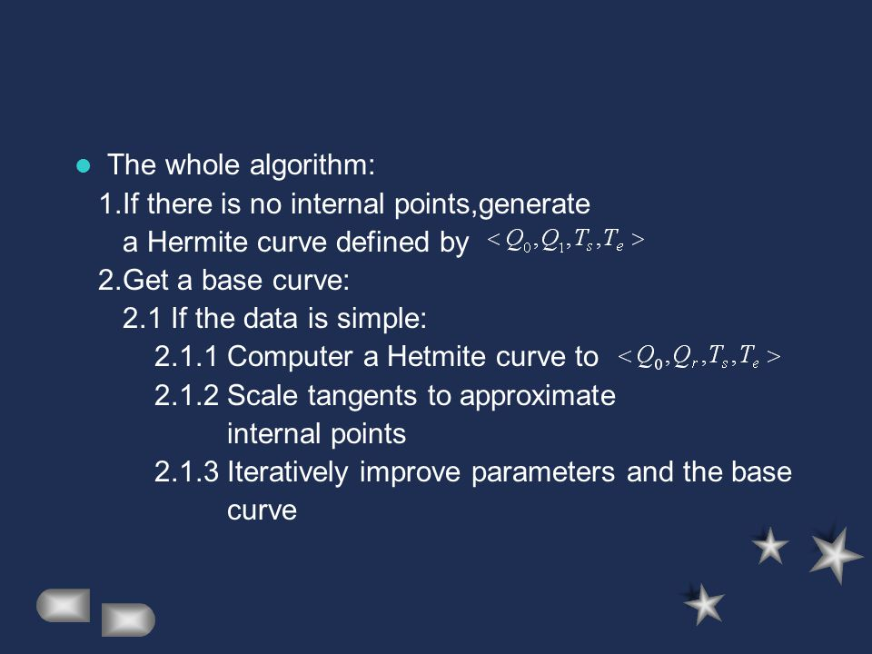The whole algorithm: 1.If there is no internal points,generate a Hermite curve defined by 2.Get a base curve: 2.1 If the data is simple: 2.1.1 Computer a Hetmite curve to 2.1.2 Scale tangents to approximate internal points 2.1.3 Iteratively improve parameters and the base curve