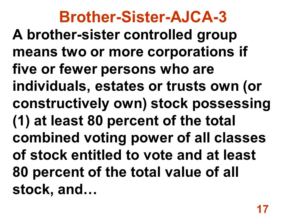 17 Brother-Sister-AJCA-3 A brother-sister controlled group means two or more corporations if five or fewer persons who are individuals, estates or trusts own (or constructively own) stock possessing (1) at least 80 percent of the total combined voting power of all classes of stock entitled to vote and at least 80 percent of the total value of all stock, and…