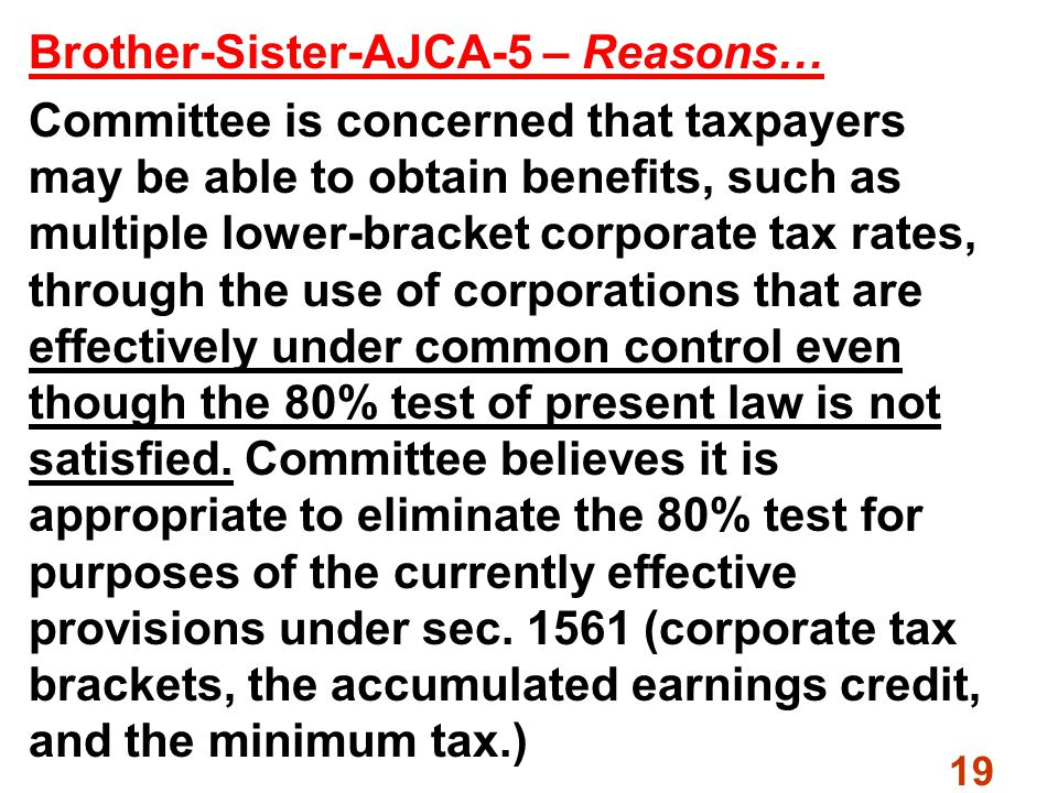 19 Brother-Sister-AJCA-5 – Reasons… Committee is concerned that taxpayers may be able to obtain benefits, such as multiple lower-bracket corporate tax rates, through the use of corporations that are effectively under common control even though the 80% test of present law is not satisfied.
