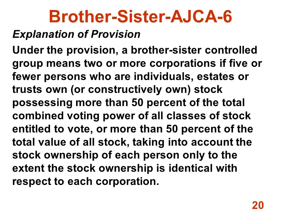 20 Brother-Sister-AJCA-6 Explanation of Provision Under the provision, a brother-sister controlled group means two or more corporations if five or fewer persons who are individuals, estates or trusts own (or constructively own) stock possessing more than 50 percent of the total combined voting power of all classes of stock entitled to vote, or more than 50 percent of the total value of all stock, taking into account the stock ownership of each person only to the extent the stock ownership is identical with respect to each corporation.