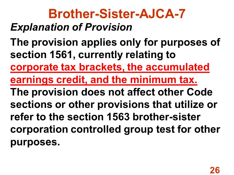 26 Brother-Sister-AJCA-7 Explanation of Provision The provision applies only for purposes of section 1561, currently relating to corporate tax brackets, the accumulated earnings credit, and the minimum tax.