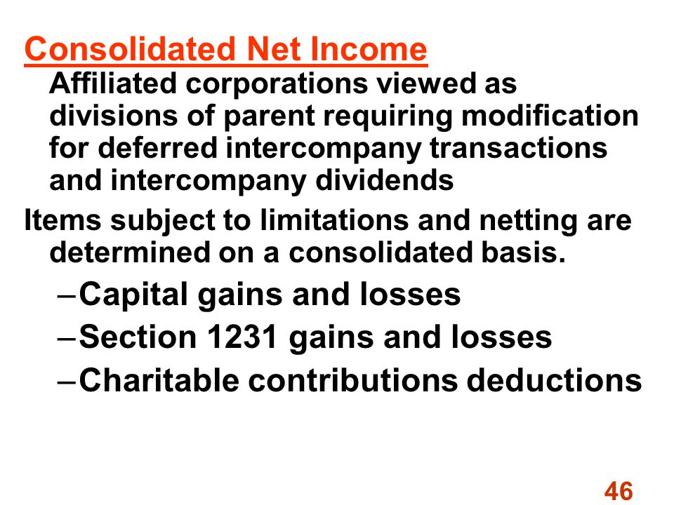 46 Consolidated Net Income Affiliated corporations viewed as divisions of parent requiring modification for deferred intercompany transactions and intercompany dividends Items subject to limitations and netting are determined on a consolidated basis.