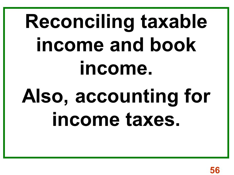 56 Reconciling taxable income and book income. Also, accounting for income taxes.