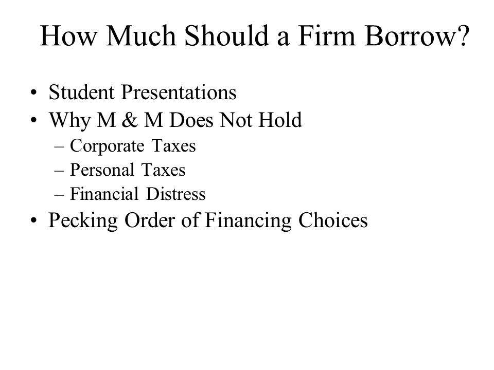 How Much Should a Firm Borrow? Student Presentations Why M & M Does Not Hold –Corporate Taxes –Personal Taxes –Financial Distress Pecking Order of Fin