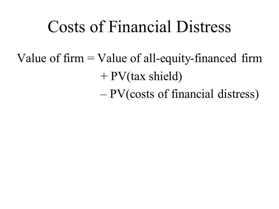 Costs of Financial Distress Value of firm = Value of all-equity-financed firm + PV(tax shield) – PV(costs of financial distress)