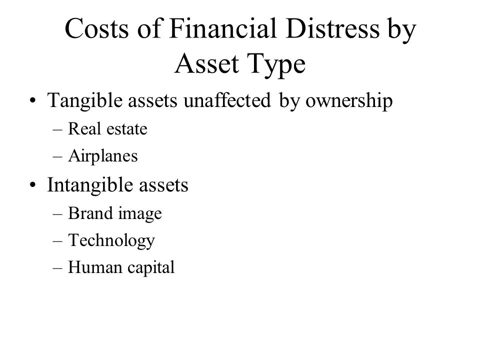 Costs of Financial Distress by Asset Type Tangible assets unaffected by ownership –Real estate –Airplanes Intangible assets –Brand image –Technology –