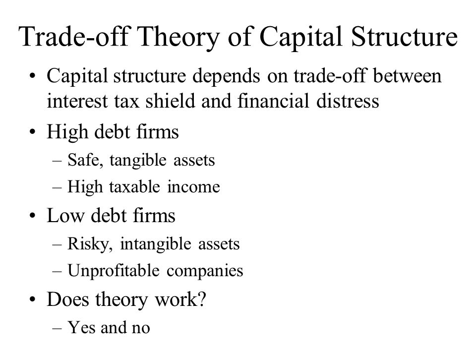 Trade-off Theory of Capital Structure Capital structure depends on trade-off between interest tax shield and financial distress High debt firms –Safe,