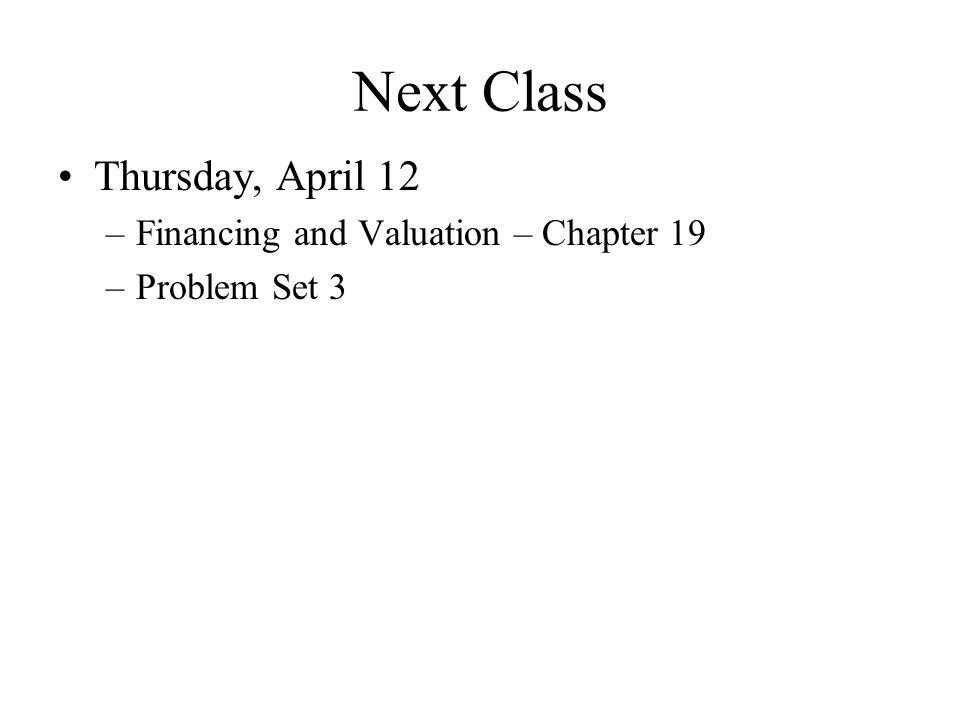 Next Class Thursday, April 12 –Financing and Valuation – Chapter 19 –Problem Set 3