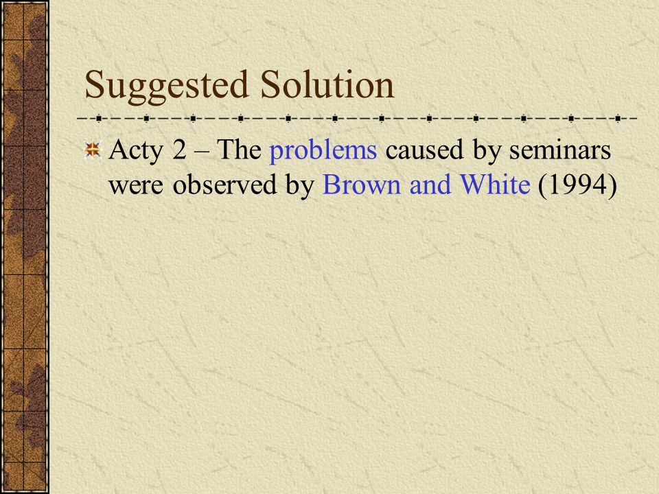 Suggested Solution Acty 2 – The problems caused by seminars were observed by Brown and White (1994)