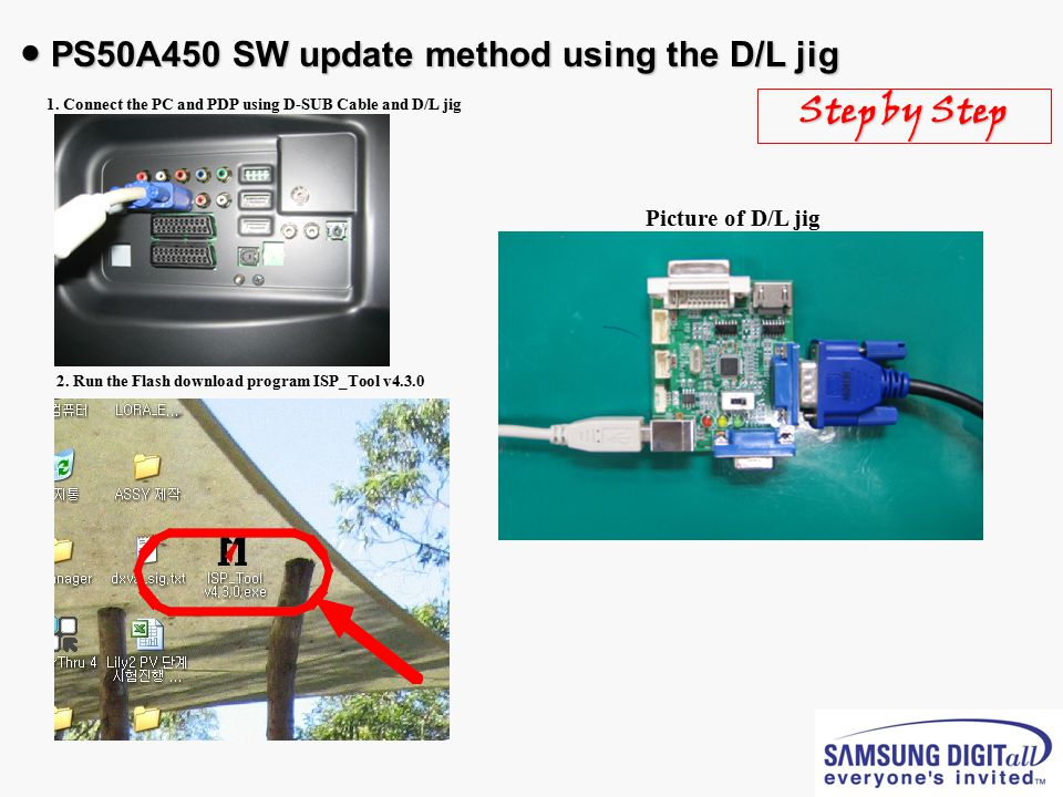 ● PS50A450 SW update method using the D/L jig D-SUB Cable 1. Connect the PC and PDP using D-SUB Cable and D/L jig 2. Run the Flash download program IS