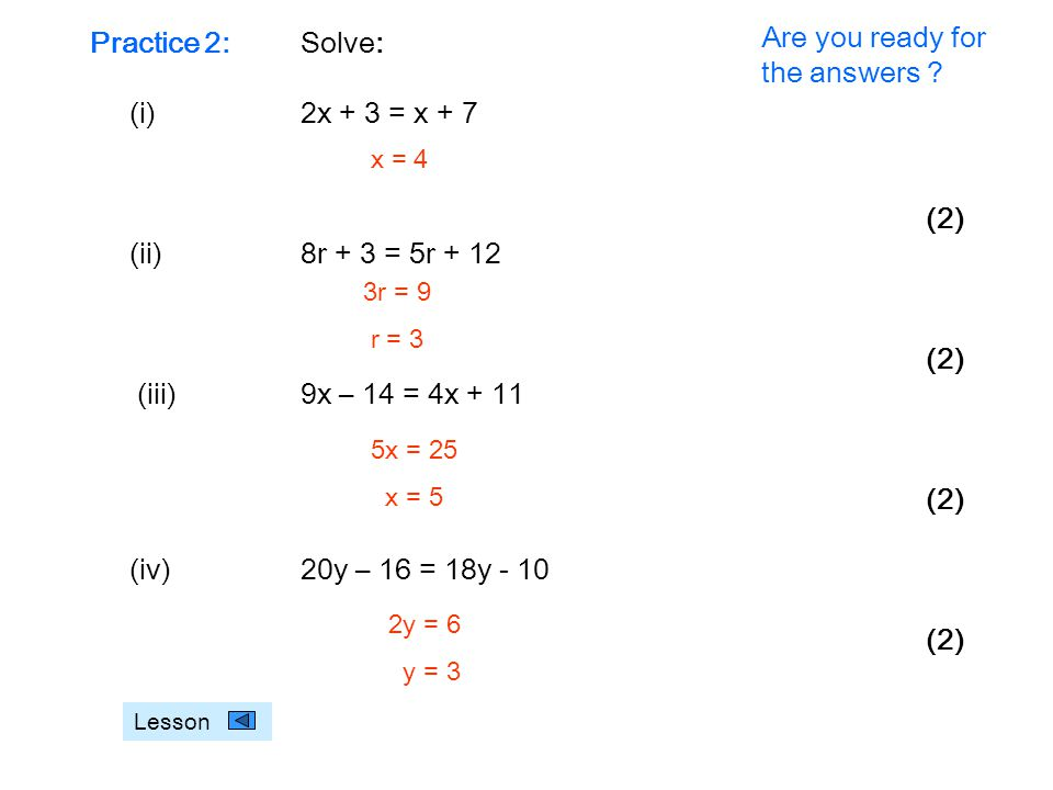 Practice 2:Solve: (i)2x + 3 = x + 7 (2) (ii)8r + 3 = 5r + 12 (2) (iii)9x – 14 = 4x + 11 (2) (iv)20y – 16 = 18y - 10 (2) Lesson x = 4 3r = 9 r = 3 5x = 25 x = 5 2y = 6 y = 3 Are you ready for the answers ?