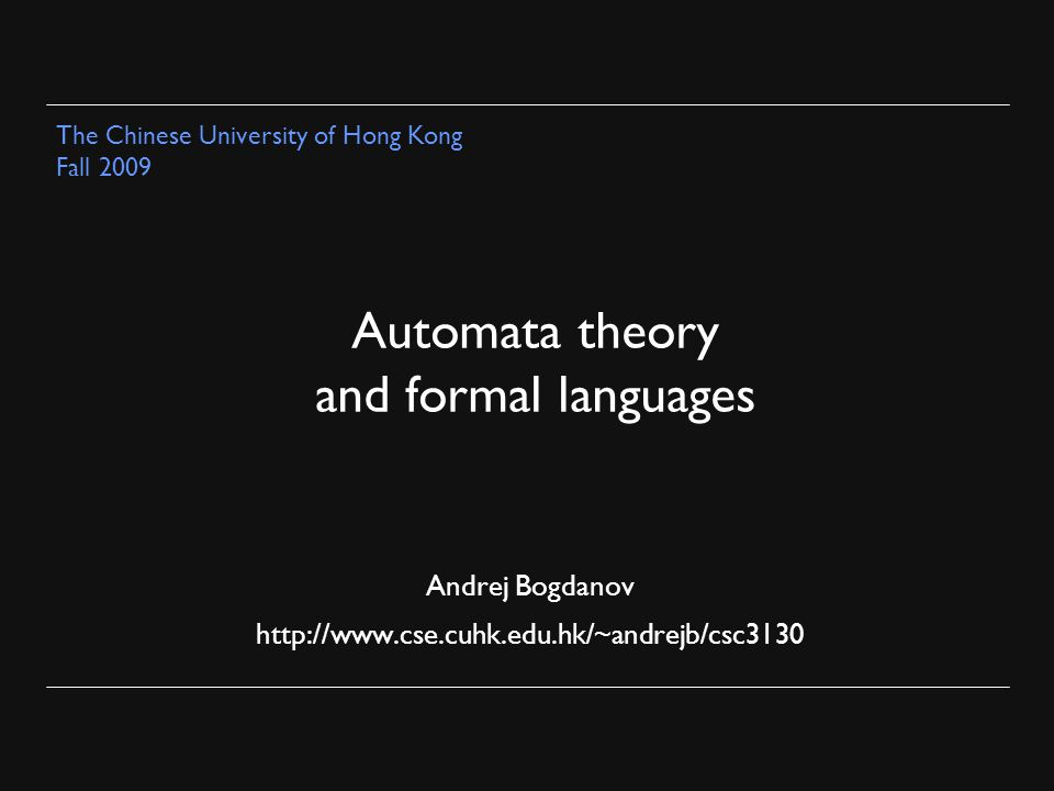 Automata theory and formal languages Andrej Bogdanov http://www.cse.cuhk.edu.hk/~andrejb/csc3130 The Chinese University of Hong Kong Fall 2009