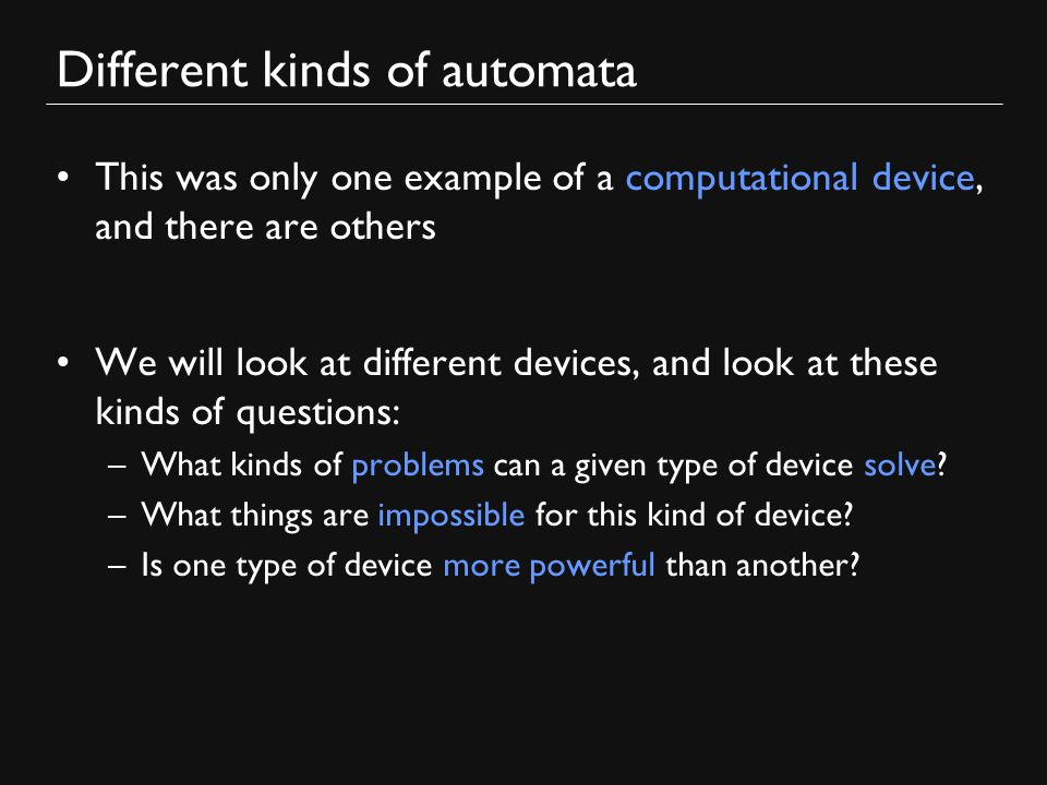 Different kinds of automata This was only one example of a computational device, and there are others We will look at different devices, and look at these kinds of questions: –What kinds of problems can a given type of device solve.