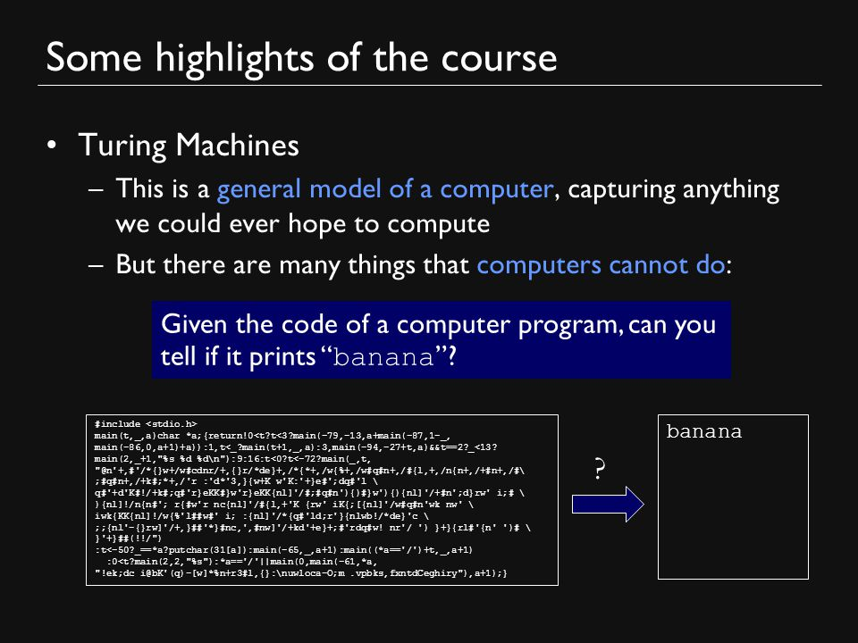 Some highlights of the course Turing Machines –This is a general model of a computer, capturing anything we could ever hope to compute –But there are many things that computers cannot do: Given the code of a computer program, can you tell if it prints banana .