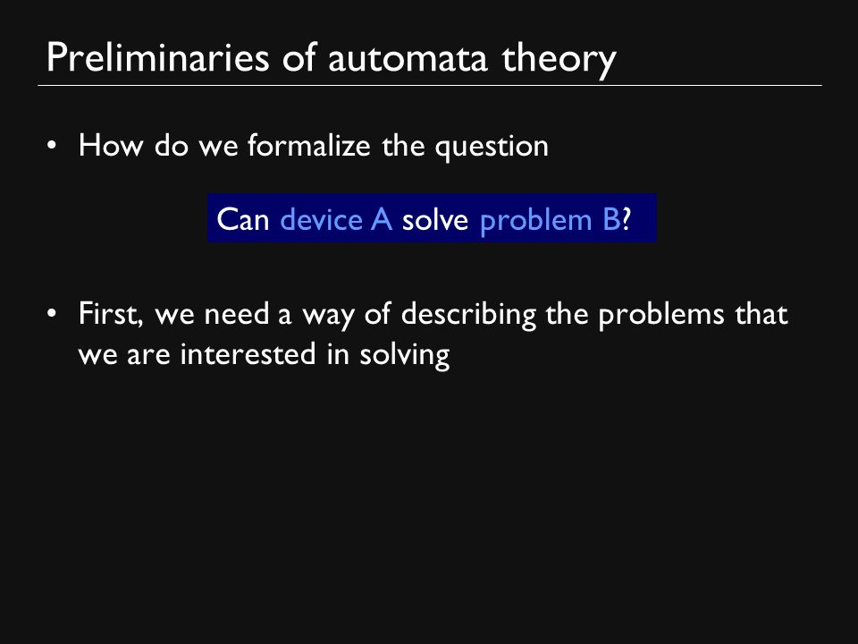 Preliminaries of automata theory How do we formalize the question First, we need a way of describing the problems that we are interested in solving Can device A solve problem B