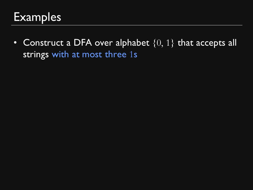 Examples Construct a DFA over alphabet {0, 1} that accepts all strings with at most three 1 s