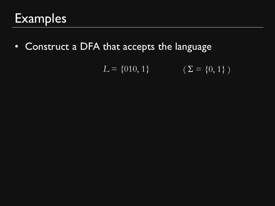 Examples Construct a DFA that accepts the language L = {010, 1} (  = {0, 1} )