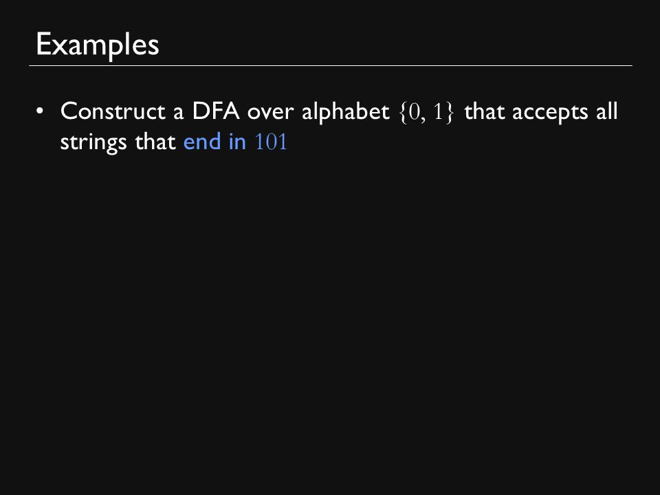 Examples Construct a DFA over alphabet {0, 1} that accepts all strings that end in 101