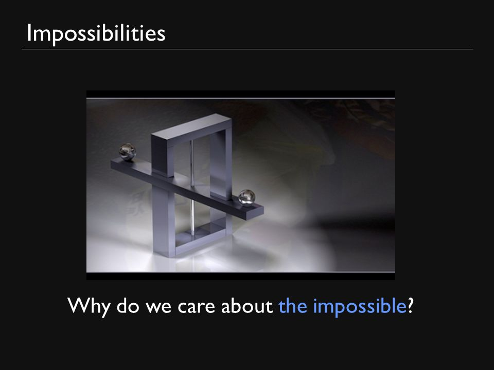 Impossibilities Why do we care about the impossible
