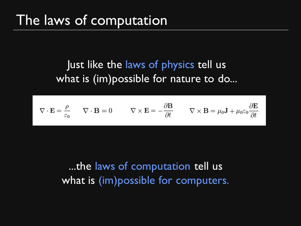 The laws of computation Just like the laws of physics tell us what is (im)possible for nature to do......the laws of computation tell us what is (im)possible for computers.