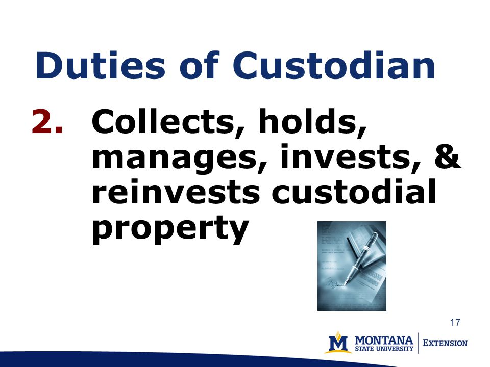 Duties of Custodian 2.Collects, holds, manages, invests, & reinvests custodial property 17