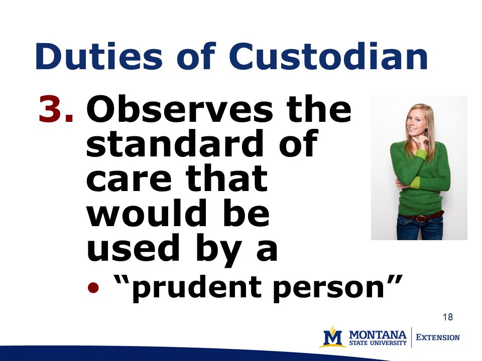 Duties of Custodian 3.Observes the standard of care that would be used by a prudent person 18