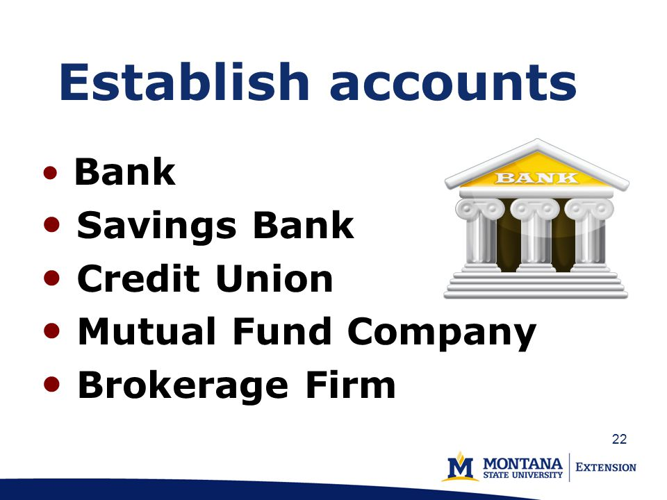 Establish accounts Bank Savings Bank Credit Union Mutual Fund Company Brokerage Firm 22