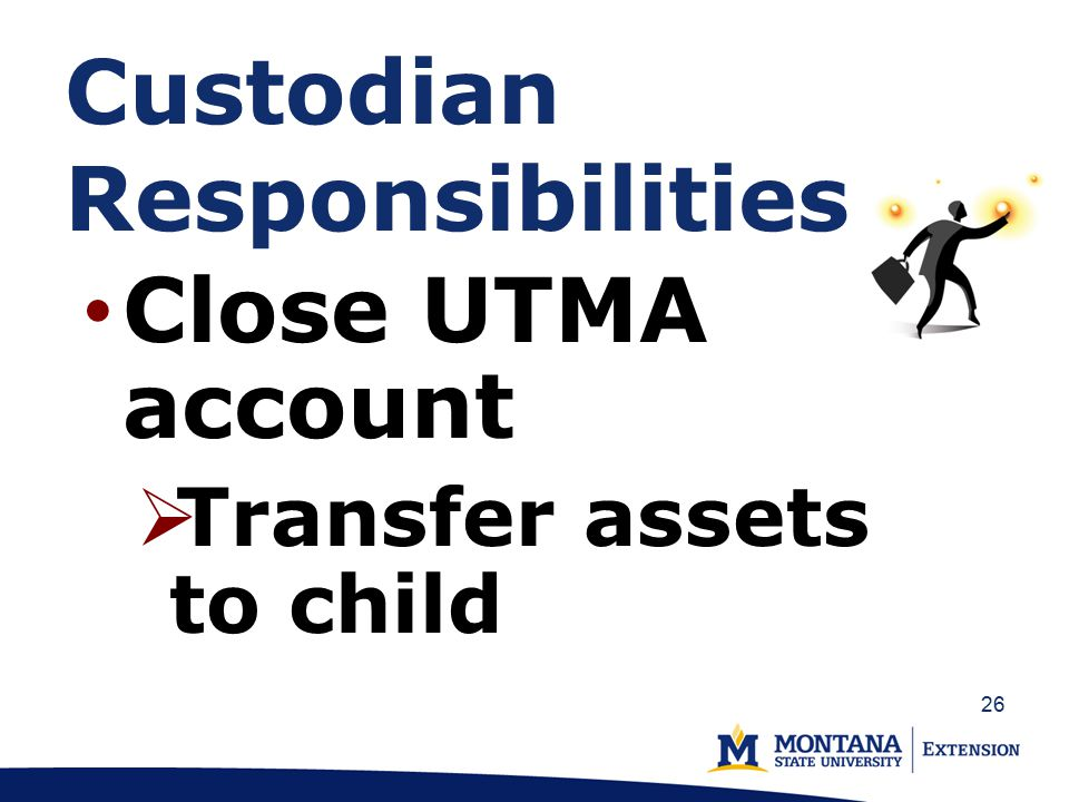 Custodian Responsibilities Close UTMA account  Transfer assets to child 26