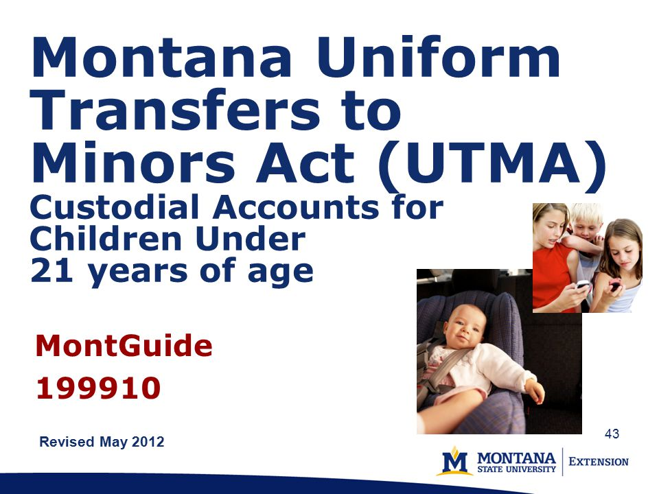 Montana Uniform Transfers to Minors Act (UTMA) Custodial Accounts for Children Under 21 years of age Revised May 2012 MontGuide 199910 43