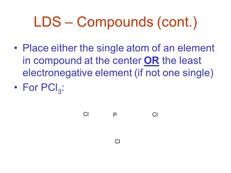LDS – Compounds (cont.) Place either the single atom of an element in compound at the center OR the least electronegative element (if not one single) For PCl 3 : P Cl