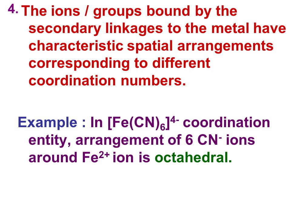 4. The ions / groups bound by the secondary linkages to the metal have characteristic spatial arrangements corresponding to different coordination num