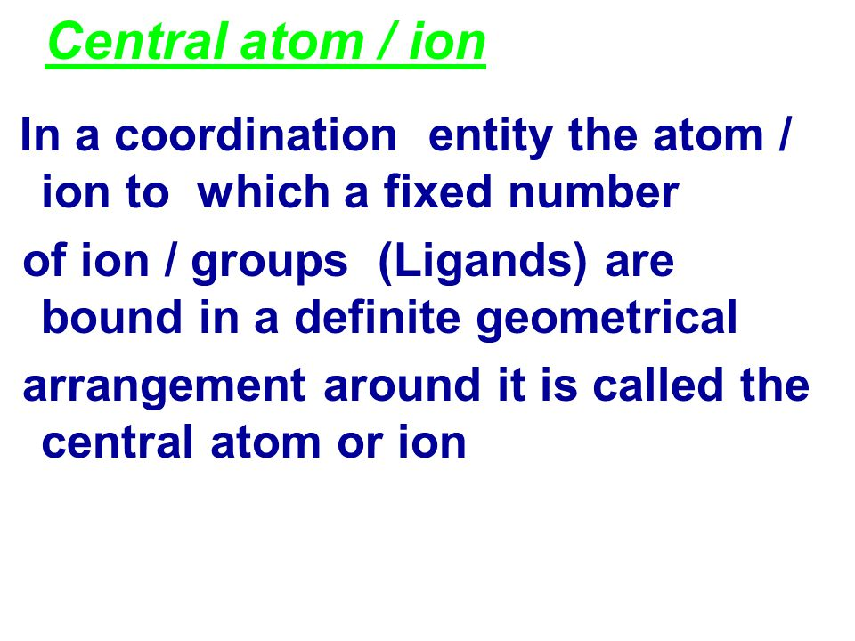 Central atom / ion In a coordination entity the atom / ion to which a fixed number of ion / groups (Ligands) are bound in a definite geometrical arrangement around it is called the central atom or ion