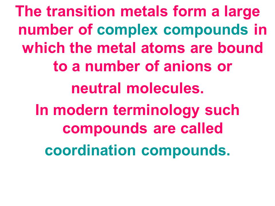 The transition metals form a large number of complex compounds in which the metal atoms are bound to a number of anions or neutral molecules.