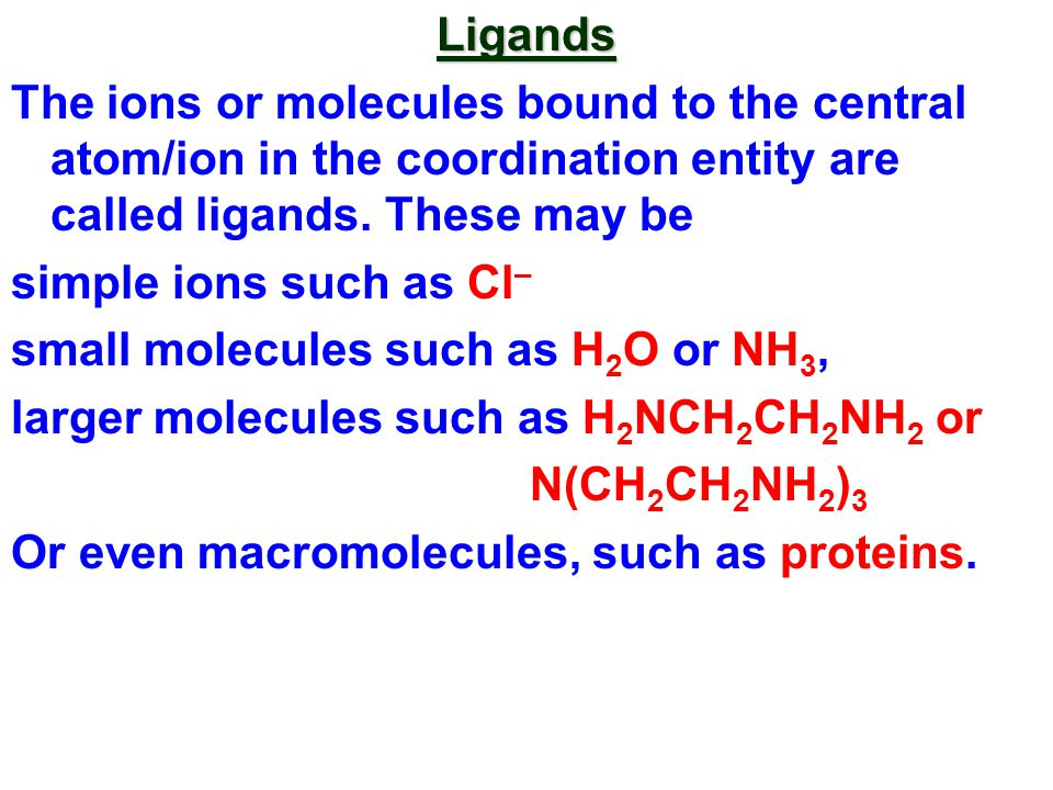 Ligands The ions or molecules bound to the central atom/ion in the coordination entity are called ligands.