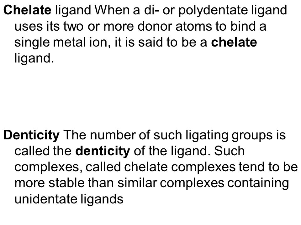 Chelate ligand When a di- or polydentate ligand uses its two or more donor atoms to bind a single metal ion, it is said to be a chelate ligand.