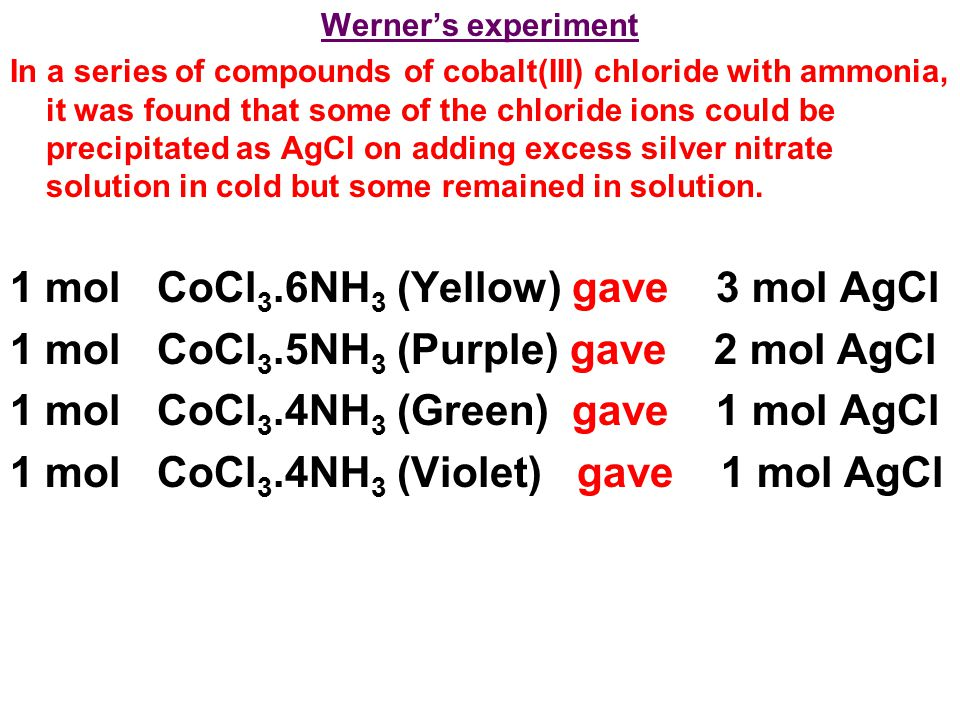 Werner's experiment In a series of compounds of cobalt(III) chloride with ammonia, it was found that some of the chloride ions could be precipitated as AgCl on adding excess silver nitrate solution in cold but some remained in solution.