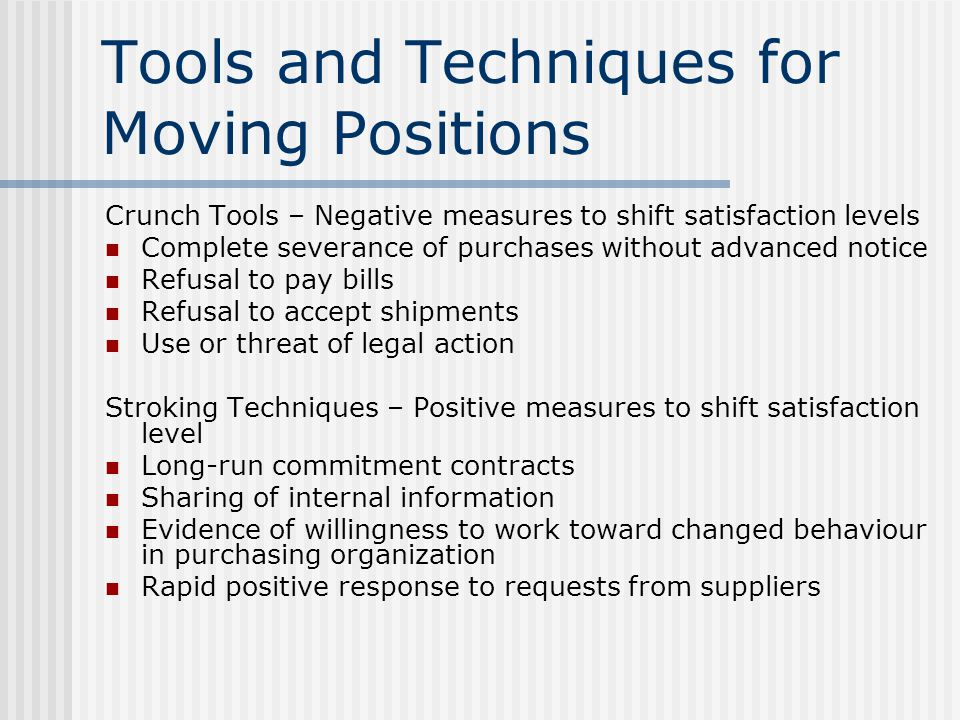 Tools and Techniques for Moving Positions Crunch Tools – Negative measures to shift satisfaction levels Complete severance of purchases without advanced notice Refusal to pay bills Refusal to accept shipments Use or threat of legal action Stroking Techniques – Positive measures to shift satisfaction level Long-run commitment contracts Sharing of internal information Evidence of willingness to work toward changed behaviour in purchasing organization Rapid positive response to requests from suppliers
