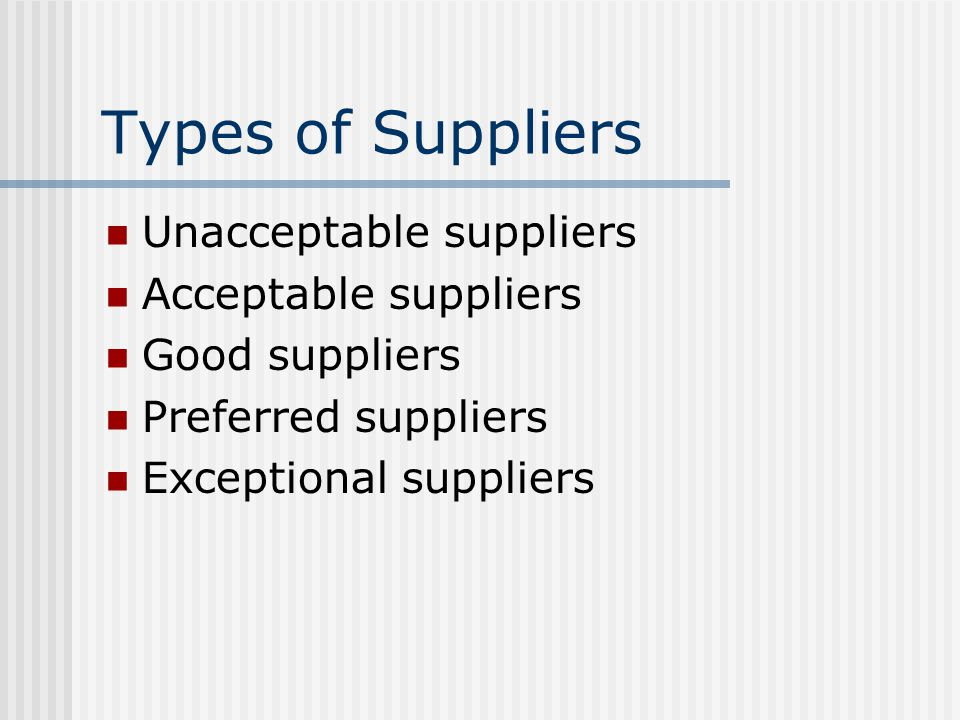 Types of Suppliers Unacceptable suppliers Acceptable suppliers Good suppliers Preferred suppliers Exceptional suppliers