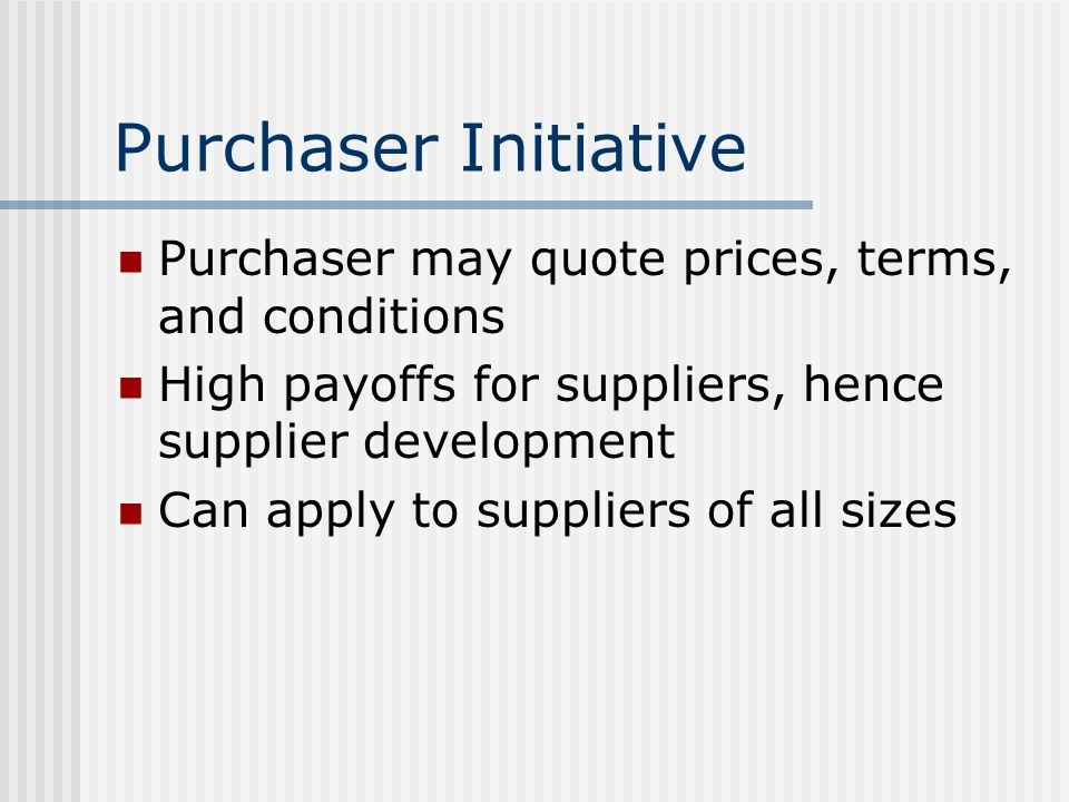 Purchaser Initiative Purchaser may quote prices, terms, and conditions High payoffs for suppliers, hence supplier development Can apply to suppliers of all sizes