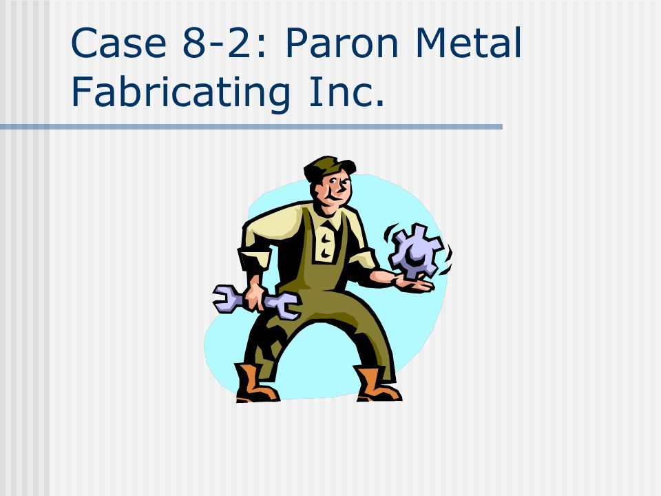 Case 8-2: Paron Metal Fabricating Inc.