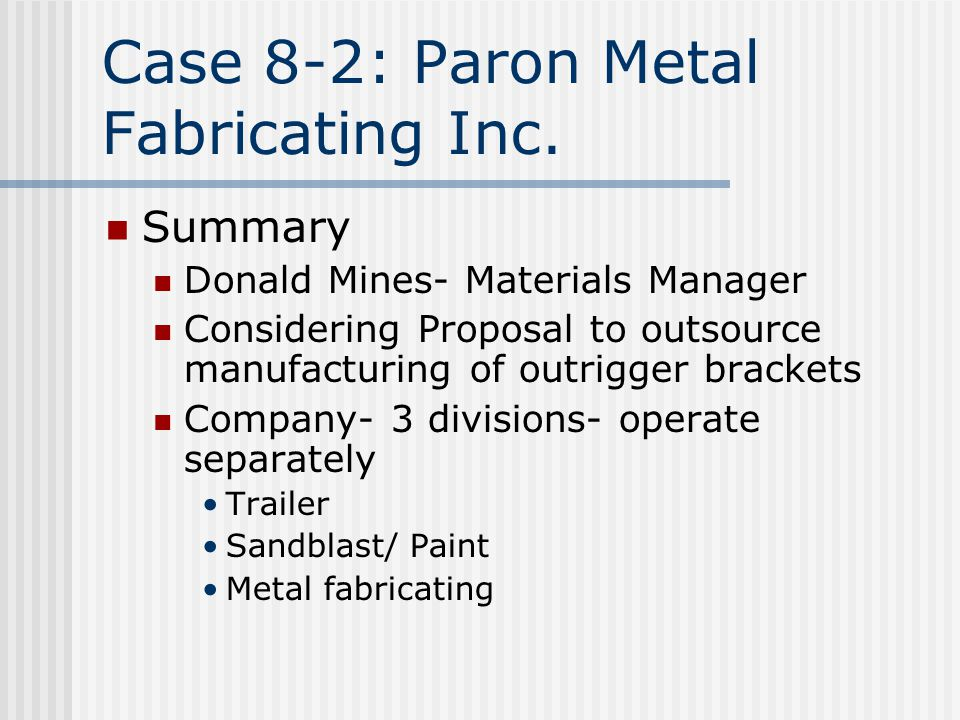 Summary Donald Mines- Materials Manager Considering Proposal to outsource manufacturing of outrigger brackets Company- 3 divisions- operate separately Trailer Sandblast/ Paint Metal fabricating