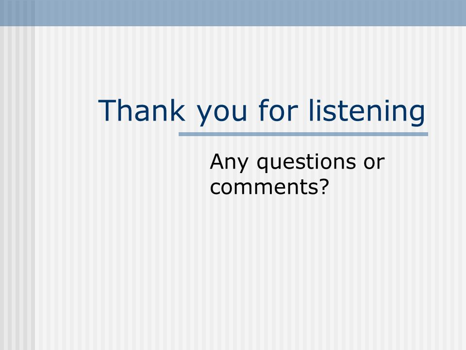 Thank you for listening Any questions or comments