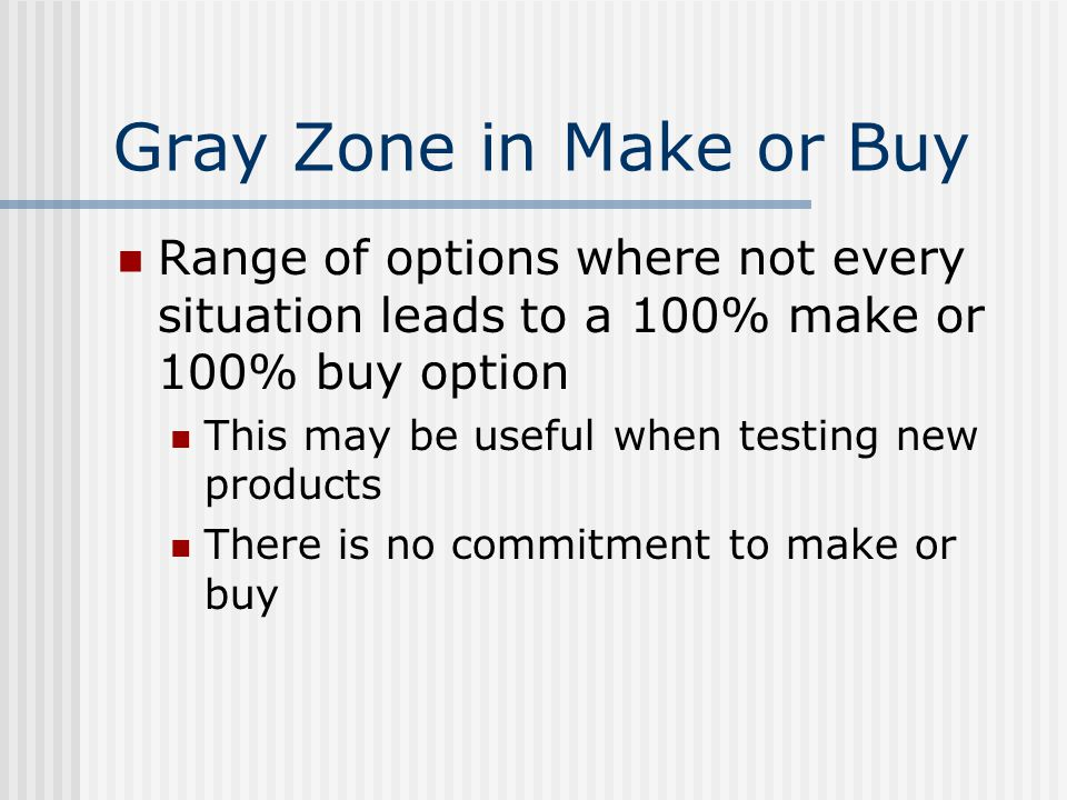 Gray Zone in Make or Buy Range of options where not every situation leads to a 100% make or 100% buy option This may be useful when testing new products There is no commitment to make or buy