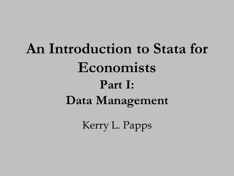 An Introduction to Stata for Economists Part I: Data Management Kerry L. Papps