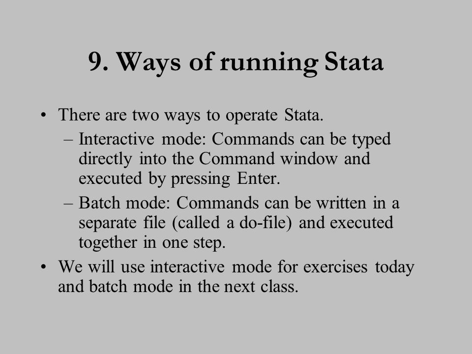 9. Ways of running Stata There are two ways to operate Stata. –Interactive mode: Commands can be typed directly into the Command window and executed b