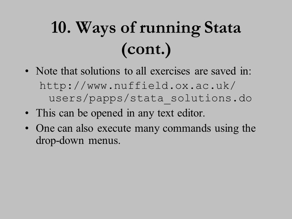 10. Ways of running Stata (cont.) Note that solutions to all exercises are saved in: http://www.nuffield.ox.ac.uk/ users/papps/stata_solutions.do This