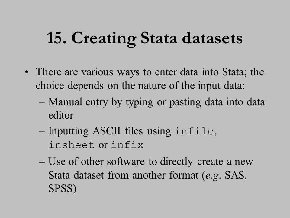 15. Creating Stata datasets There are various ways to enter data into Stata; the choice depends on the nature of the input data: –Manual entry by typi