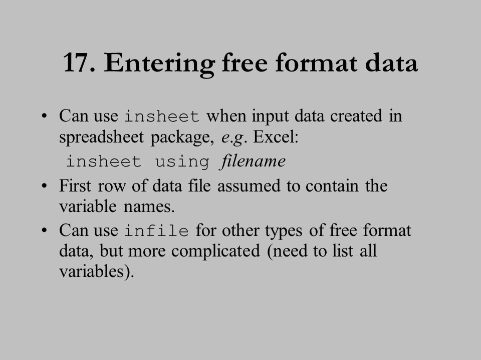 17. Entering free format data Can use insheet when input data created in spreadsheet package, e.g. Excel: insheet using filename First row of data fil