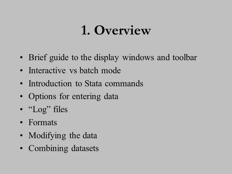 "1. Overview Brief guide to the display windows and toolbar Interactive vs batch mode Introduction to Stata commands Options for entering data ""Log"" fi"